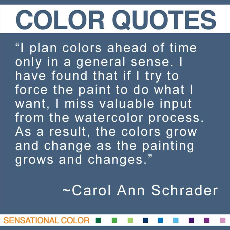 "Quotes About Color - "" I plan colors ahead of time only in a general sense. I have found that if I try to force the paint to do what I want, I miss valuable input from the watercolor process. As a result, the colors grow and change as the painting grows and changes."" ~ Carol Ann Schrader"