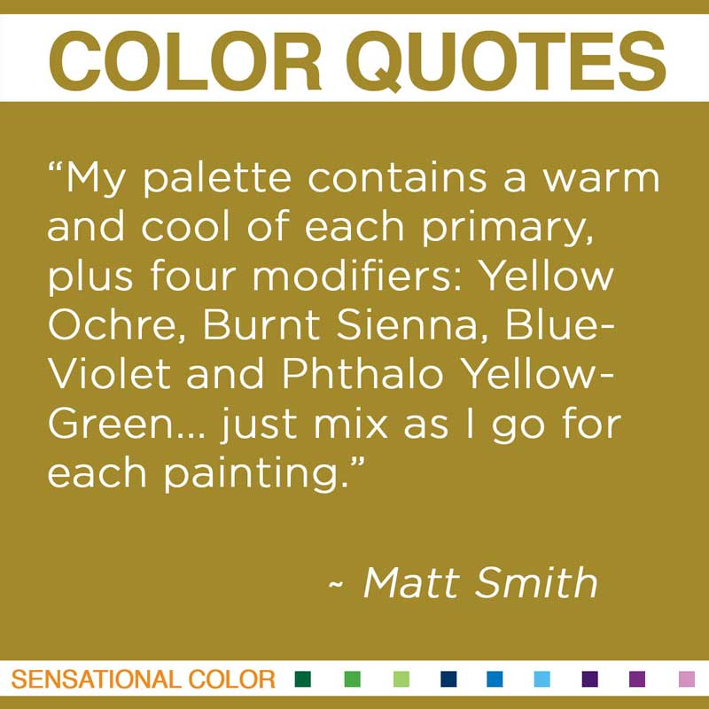 "Quotes About Color - ""My palette contains a warm and cool of each primary, plus four modifiers: Yellow Ochre, Burnt Sienna, Blue-Violet and Phthalo Yellow-Green... just mix as I go for each painting."" ~ Matt Smith"