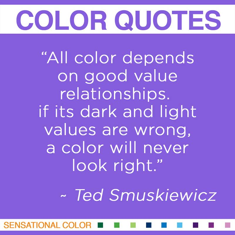 """All color depends on good value relationships. If its dark and light values are wrong, a color will never look right. """" ~ Ted Smuskiewicz"""