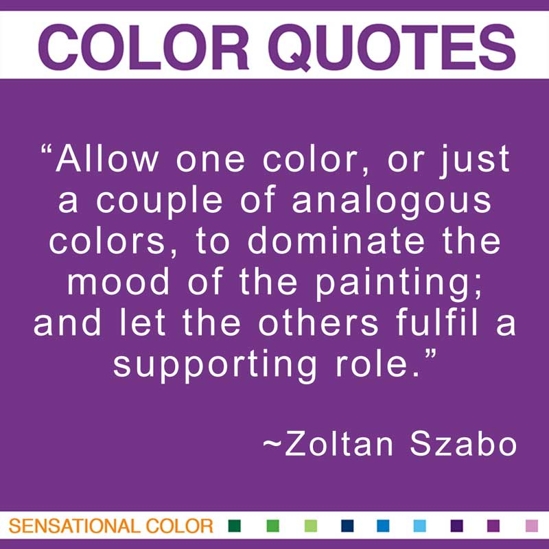 """Quotes About Color - """"Allow one color, or just a couple of analogous colors, to dominate the mood of the painting; and let the others fulfil a supporting role."""" ~ Zoltan Szabo"""