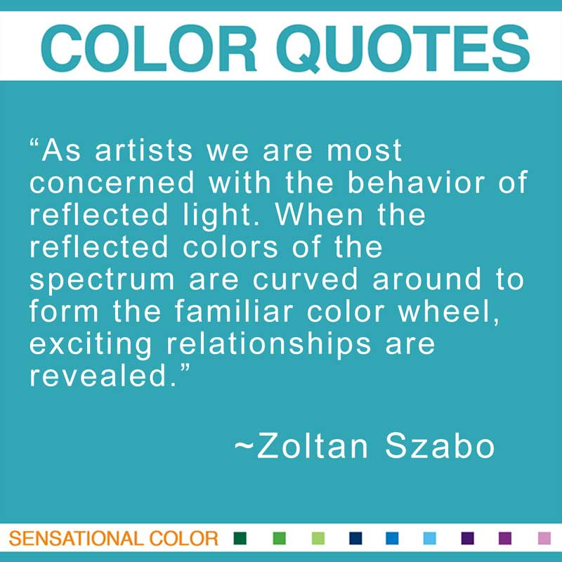 "Quotes About Color - ""As artists we are most concerned with the behavior of reflected light. When the reflected colors of the spectrum are curved around to form the familiar color wheel, exciting relationships are revealed."" ~ Zoltan Szabo"