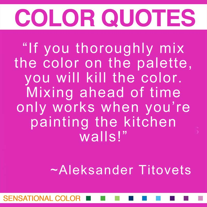 "Quotes About Color - ""If you thoroughly mix the color on the palette, you will kill the color. Mixing ahead of time only works when you're painting the kitchen walls!"" ~ Aleksander Titovets"