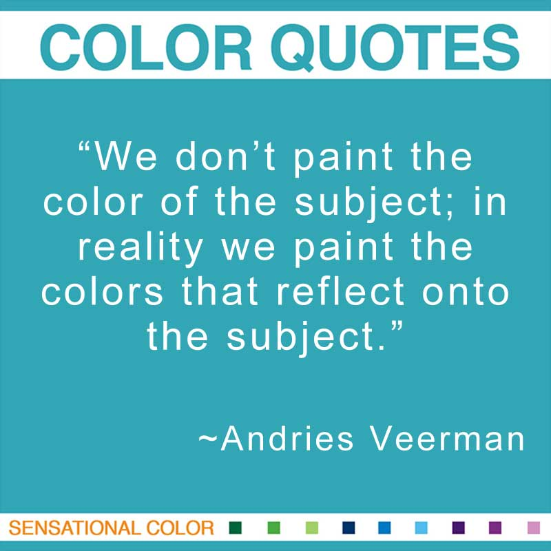 "Quotes About Color - "" We don't paint the color of the subject; in reality we paint the colors that reflect onto the subject."" ~ Andries Veerman"