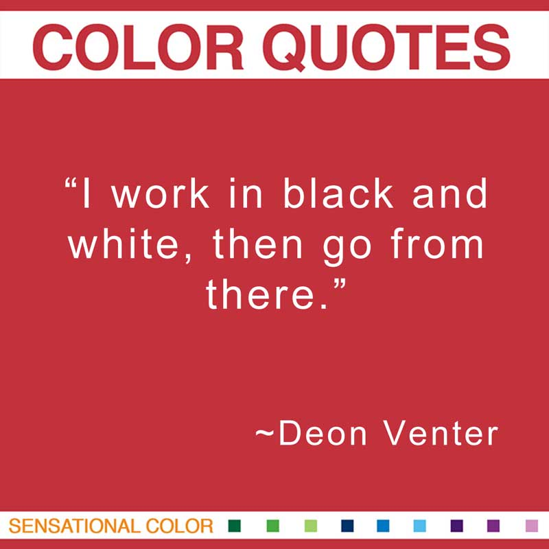"Quotes About Color - ""I work in black and white, then go from there."" ~ Deon Venter"