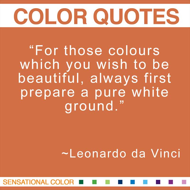 "Quotes About Color by Leonardo da Vinci - ""For those colours which you wish to be beautiful, always first prepare a pure white ground."" ~ Leonardo da Vinci"