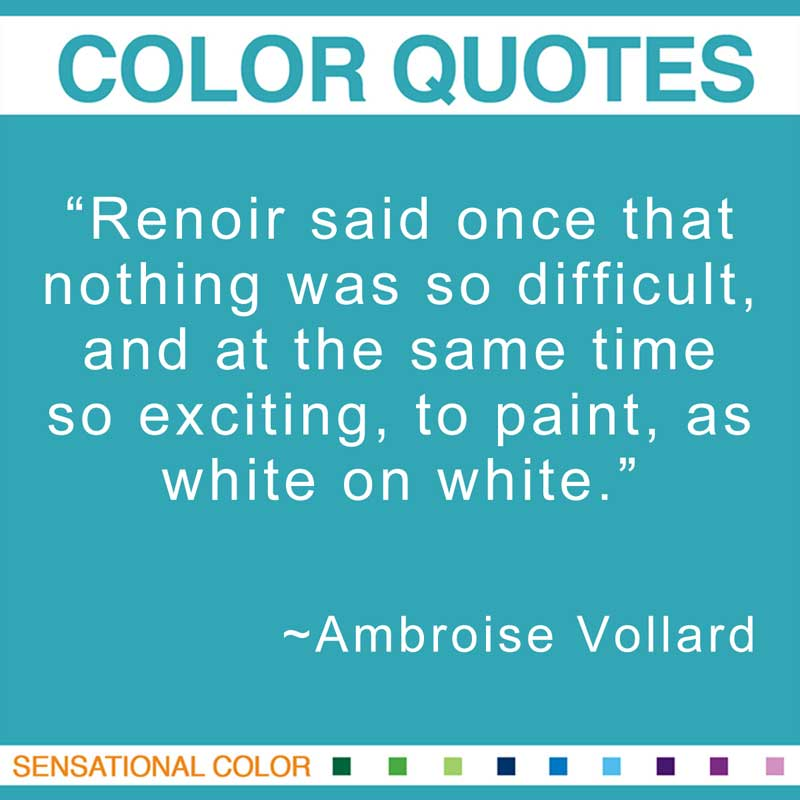 """Quotes About Color - """"Renoir said once that nothing was so difficult, and at the same time so exciting, to paint, as white on white."""" ~ Ambroise Vollard"""