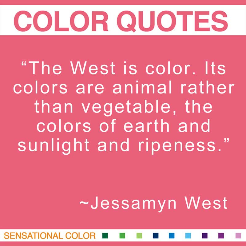 "Quotes About Color - ""The West is color. Its colors are animal rather than vegetable, the colors of earth and sunlight and ripeness."" ~ Jessamyn West"