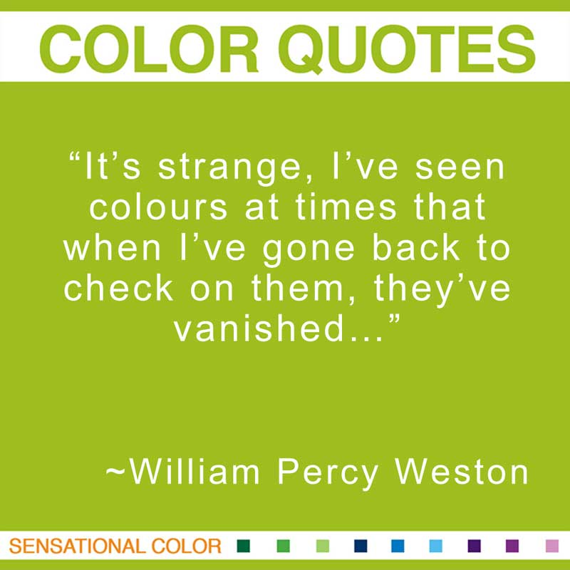 "Quotes About Color - ""It's strange, I've seen colours at times that when I've gone back to check on them, they've vanished…"" ~ William Percy Weston"