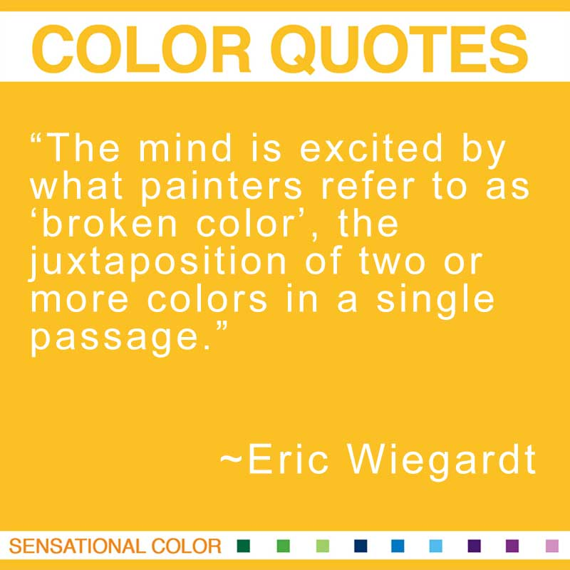"Quotes About Color - ""The mind is excited by what painters refer to as 'broken color', the juxtaposition of two or more colors in a single passage."" ~ Eric Wiegardt"
