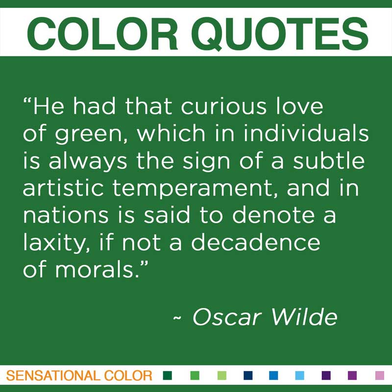 "Quotes About Color - "" He had that curious love of green, which in individuals is always the sign of a subtle artistic temperament, and in nations is said to denote a laxity, if not a decadence of morals. "" ~ Oscar Wilde"