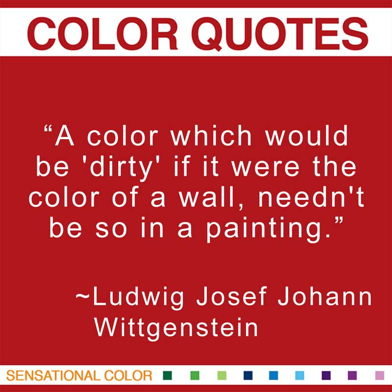 """Quotes About Color - """"A color which would be 'dirty' if it were the color of a wall, needn't be so in a painting."""" ~Ludwig Josef Johann Wittgenstein"""