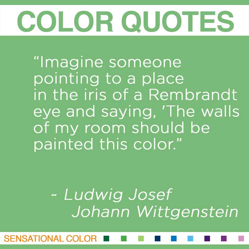 """Quotes About Color - """"IImagine someone pointing to a place in the iris of a Rembrandt eye and saying, 'The walls of my room should be painted this color."""" ~ Ludwig Josef Johann Wittgenstein"""