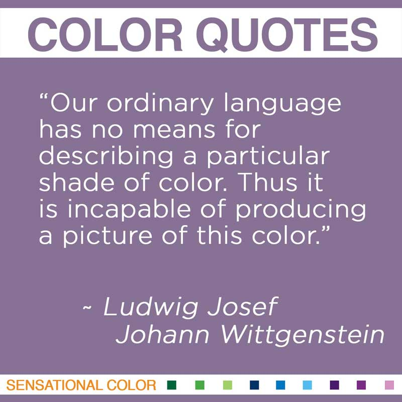 """Quotes About Color - """"Our ordinary language has no means for describing a particular shade of color. Thus it is incapable of producing a picture of this color."""" ~ Ludwig Josef Johann Wittgenstein"""