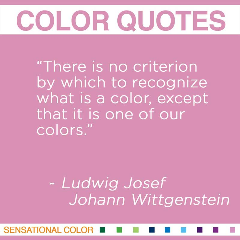 "Quotes About Color - ""There is no criterion by which to recognize what is a color, except that it is one of our colors."" ~ Ludwig Josef Johann Wittgenstein"