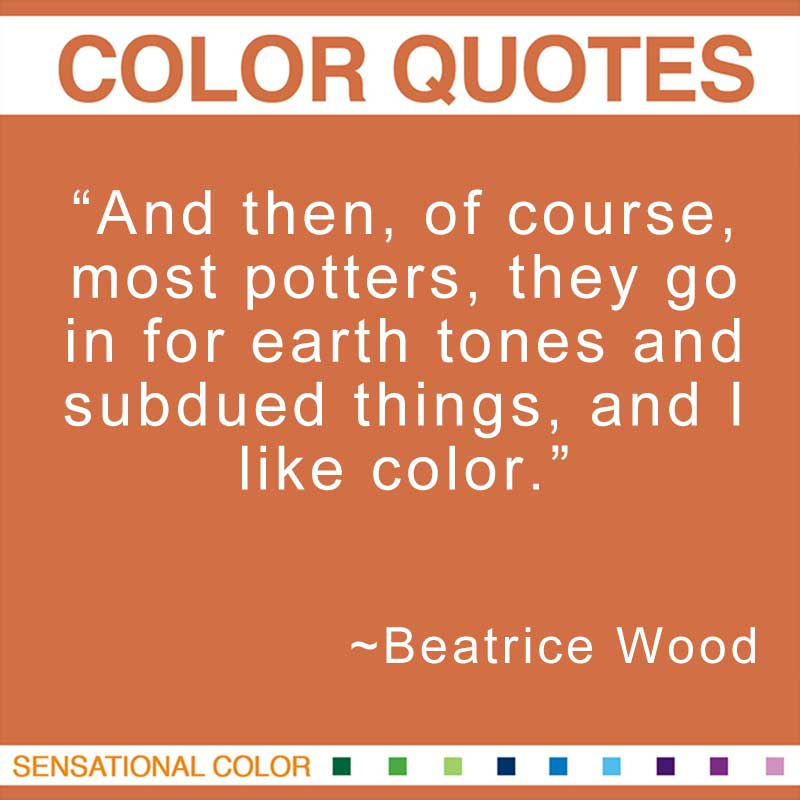 """Quotes About Color - """"And then, of course, most potters, they go in for earth tones and subdued things, and I like color."""" ~ Beatrice Wood"""