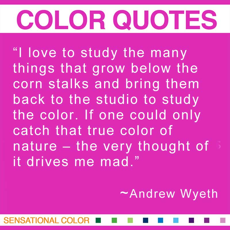 "Quotes About Color - ""I love to study the many things that grow below the corn stalks and bring them back to the studio to study the color. If one could only catch that true color of nature – the very thought of it drives me mad."" ~ Andrew Wyeth"
