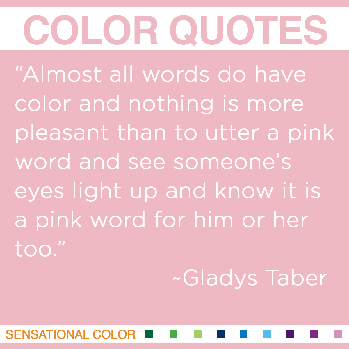 """Quotes About Color - """"Almost all words do have color and nothing is more pleasant than to utter a pink word and see someone's eyes light up and know it is a pink word for him or her too."""" ~ Gladys Taber"""