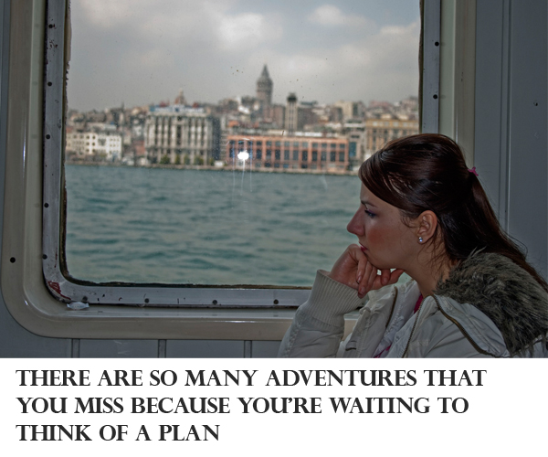 Make This Year Your Best Ever #7 There are so many adventures that you miss because you're waiting to think of a plan