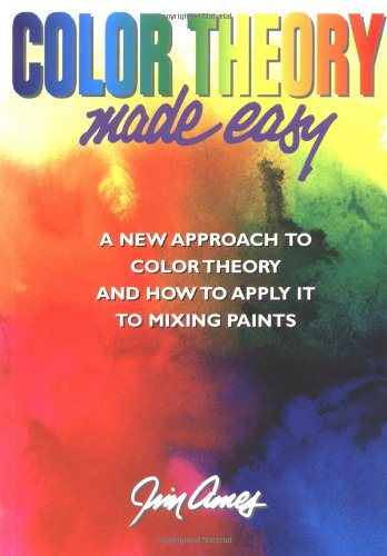 Color Theory Made Easy: A New Approach to Color Theory and How to Apply it to Mixing Paints