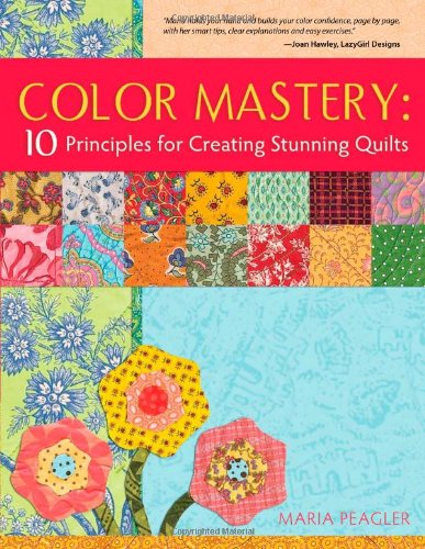 Color Mastery: 10 Principles for Creating Stunning Quilts