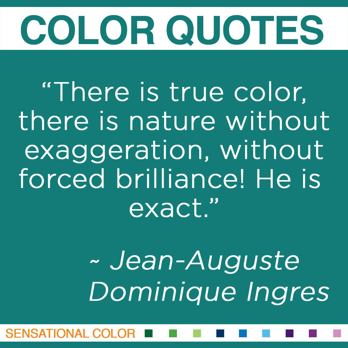 """There is true color, there is nature without exaggeration, without forced brilliance! He is exact."" - Jean-Auguste-Dominique Ingres"