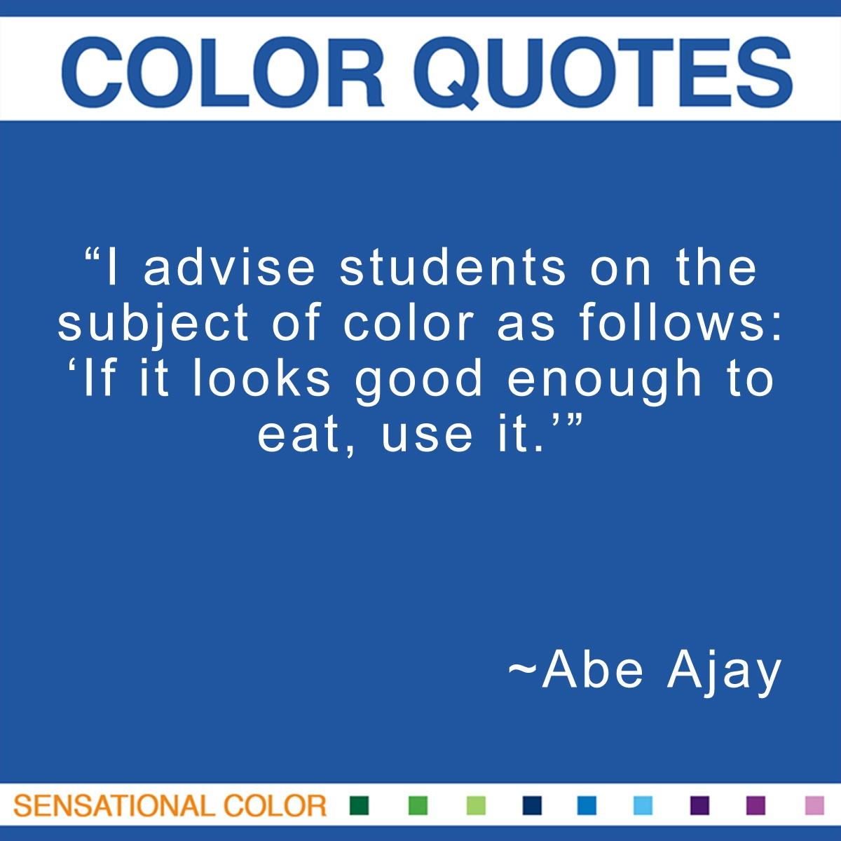 """I advise students on the subject of color as follows: 'If it looks good enough to eat, use it.'"" - Abe Ajay"