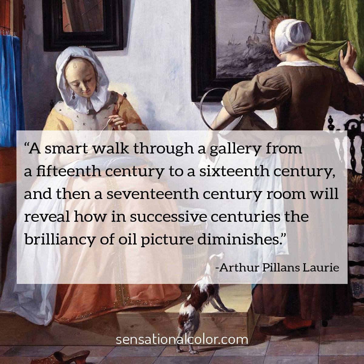 """A smart walk through a gallery from a fifteenth century to a sixteenth century, and then a seventeenth century room will reveal how in successive centuries the brilliancy of oil picture diminishes."" - Arthur Pillans Laurie"