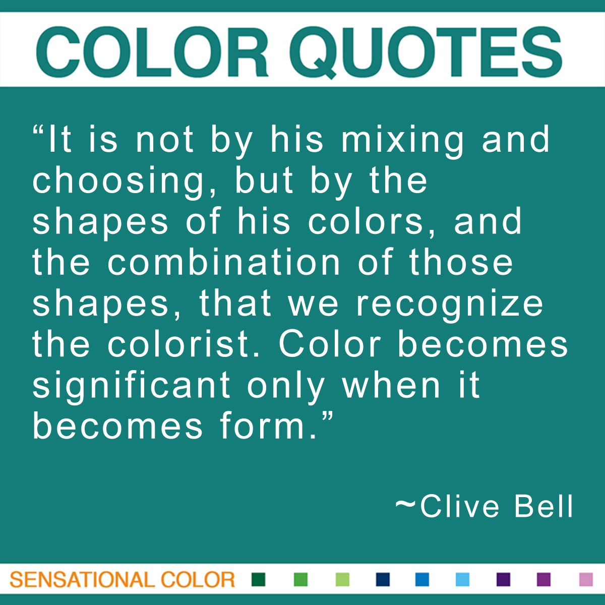 """It is not by his mixing and choosing, but by the shapes of his colors, and the combination of those shapes, that we recognize the colorist. Color becomes significant only when it becomes form."" - Clive Bell"