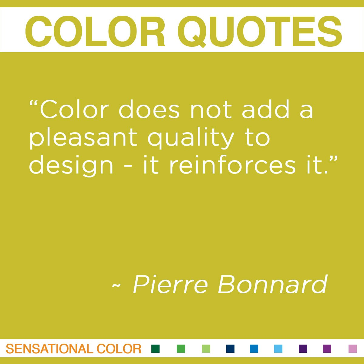 """Color does not add a pleasant quality to design – it reinforces it."" - Pierre Bonnard"