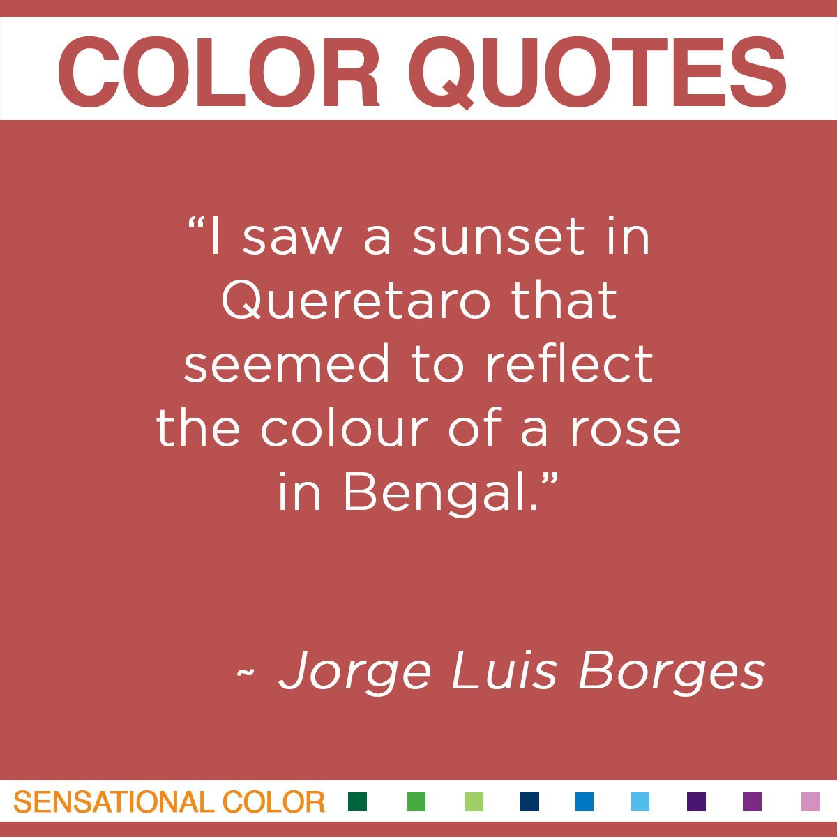 """I saw a sunset in Queretaro that seemed to reflect the colour of a rose in Bengal."" -  Jorge Luis Borges"