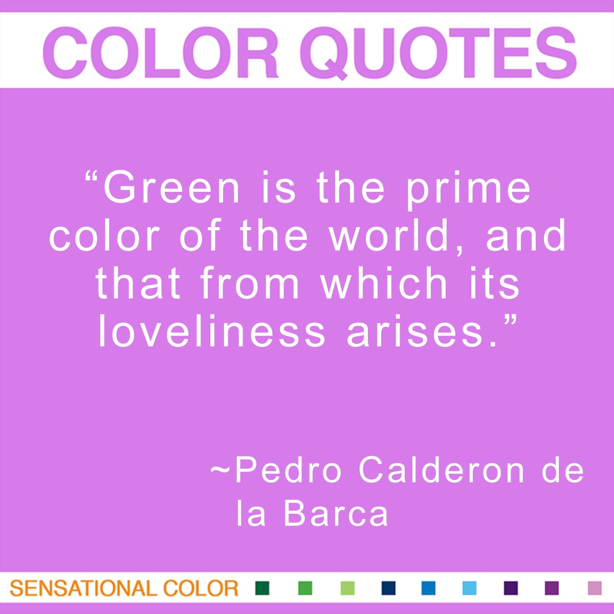 """Green is the prime color of the world, and that from which its loveliness arises."" - Pedro Calderon"