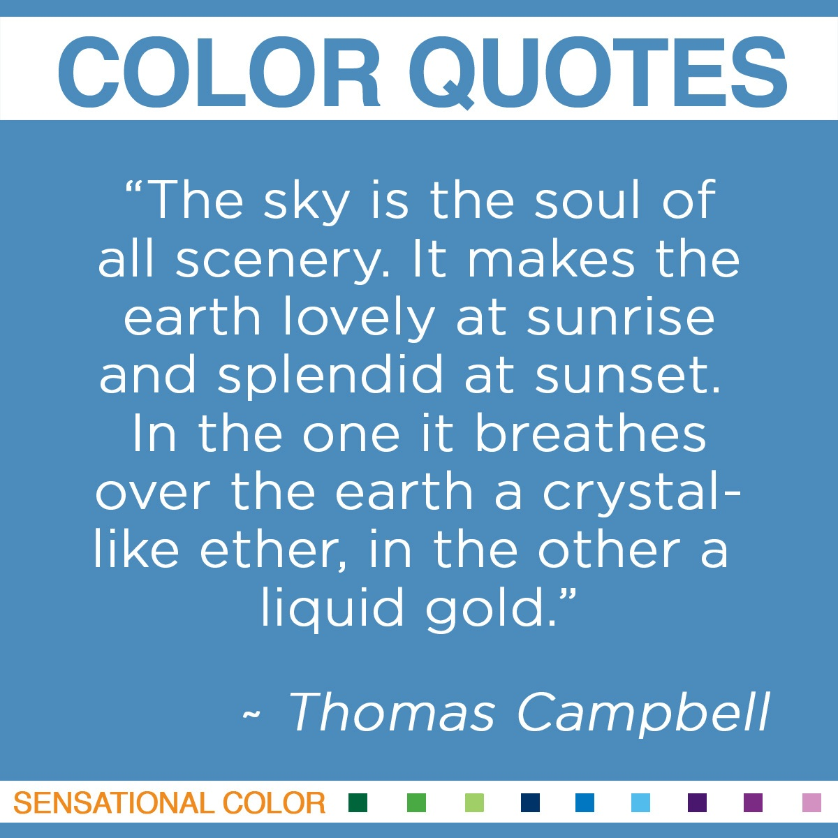 """The sky is the soul of all scenery. It makes the earth lovely at sunrise and splendid at sunset. In the one it breathes over the earth a crystal-like ether, in the other a liquid gold."" - Thomas Campbell"