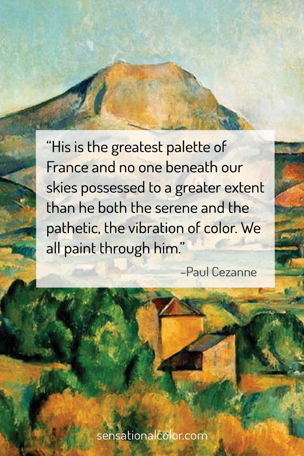 """His is the greatest palette of France and no one beneath our skies possessed to a greater extent than he both the serene and the pathetic, the vibration of color. We all paint through him."" - Paul Cezanne"