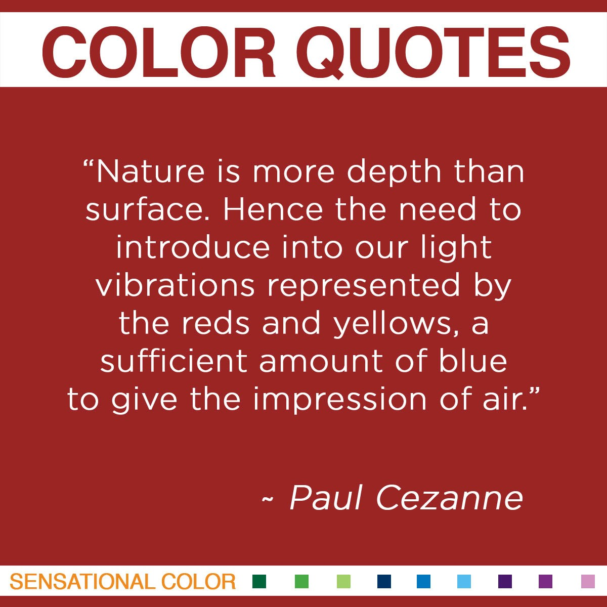 """Nature is more depth than surface. Hence the need to introduce into our light vibrations represented by the reds and yellows, a sufficient amount of blue to give the impression of air."" - Paul Cezanne"