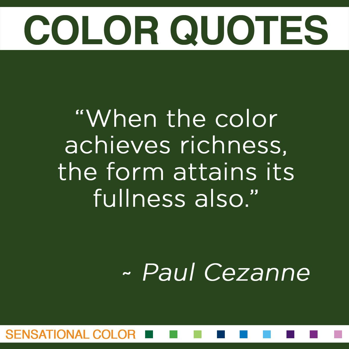 """When the color achieves richness, the form attains its fullness also."" - Paul Cezanne"