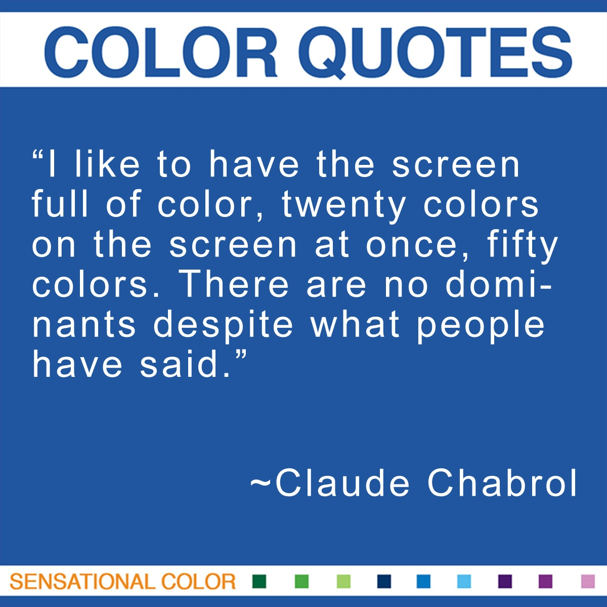 """I like to have the screen full of color, twenty colors on the screen at once, fifty colors. There are no dominants despite what people have said."" - Claude Chabrol"