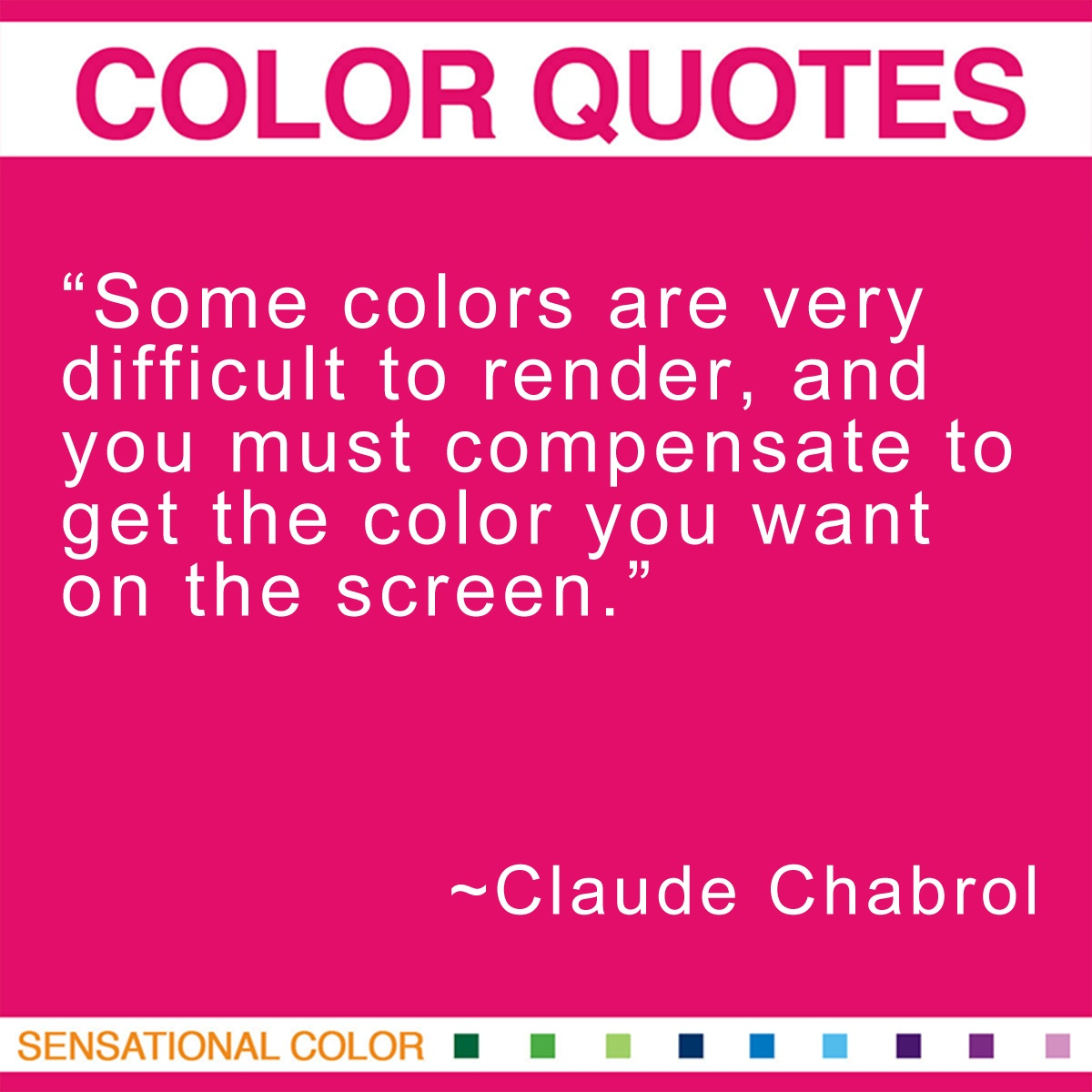 """Some colors are very difficult to render, and you must compensate to get the color you want on the screen."" - Claude Chabrol"