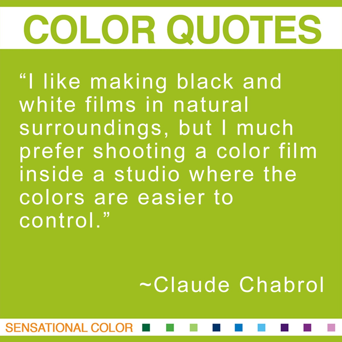"""I like making black and white films in natural surroundings, but I much prefer shooting a color film inside a studio where the colors are easier to control."" - Claude Chabrol"