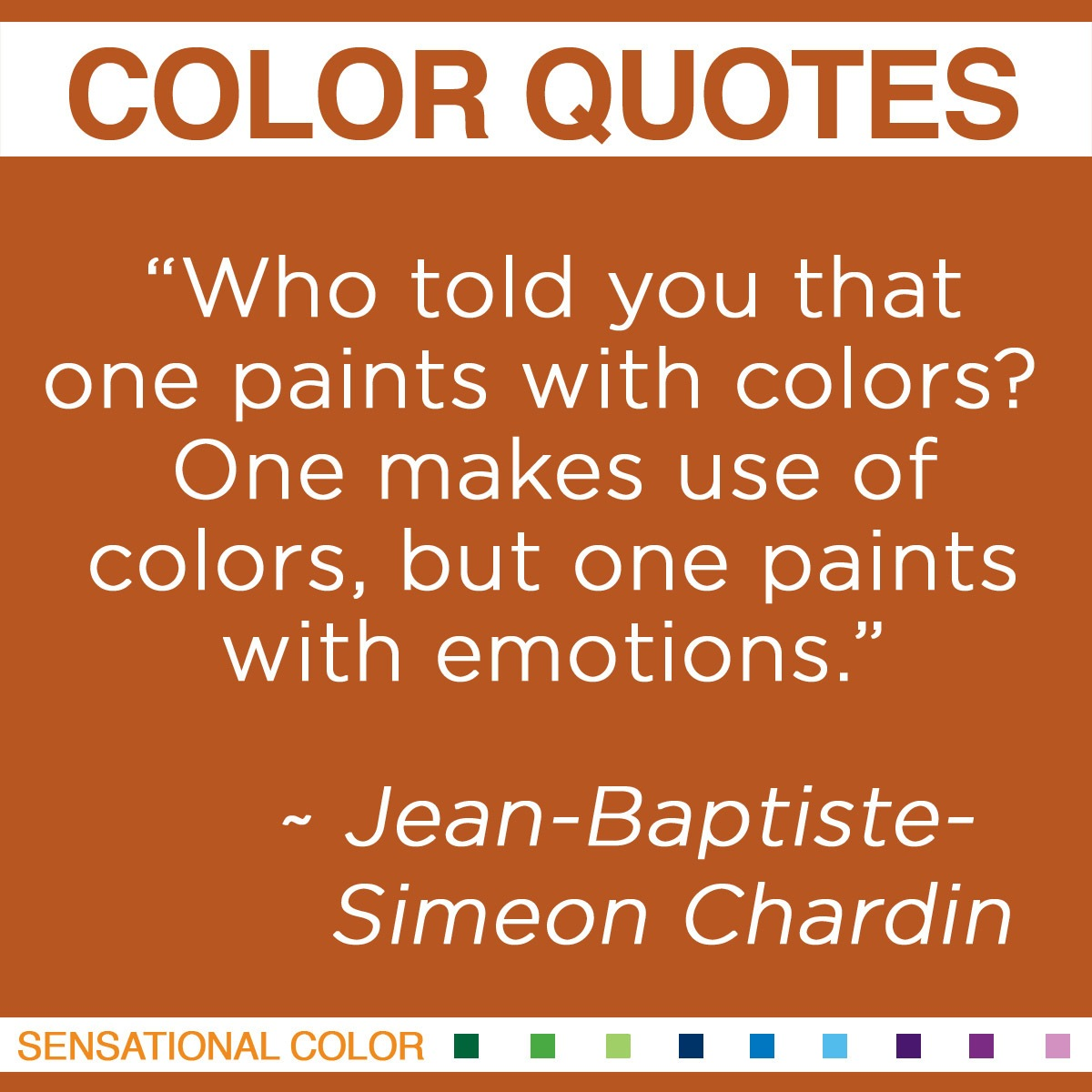"""Who told you that one paints with colors? One makes use of colors, but one paints with emotions."" - Jean-Baptiste-Simeon Chardin"