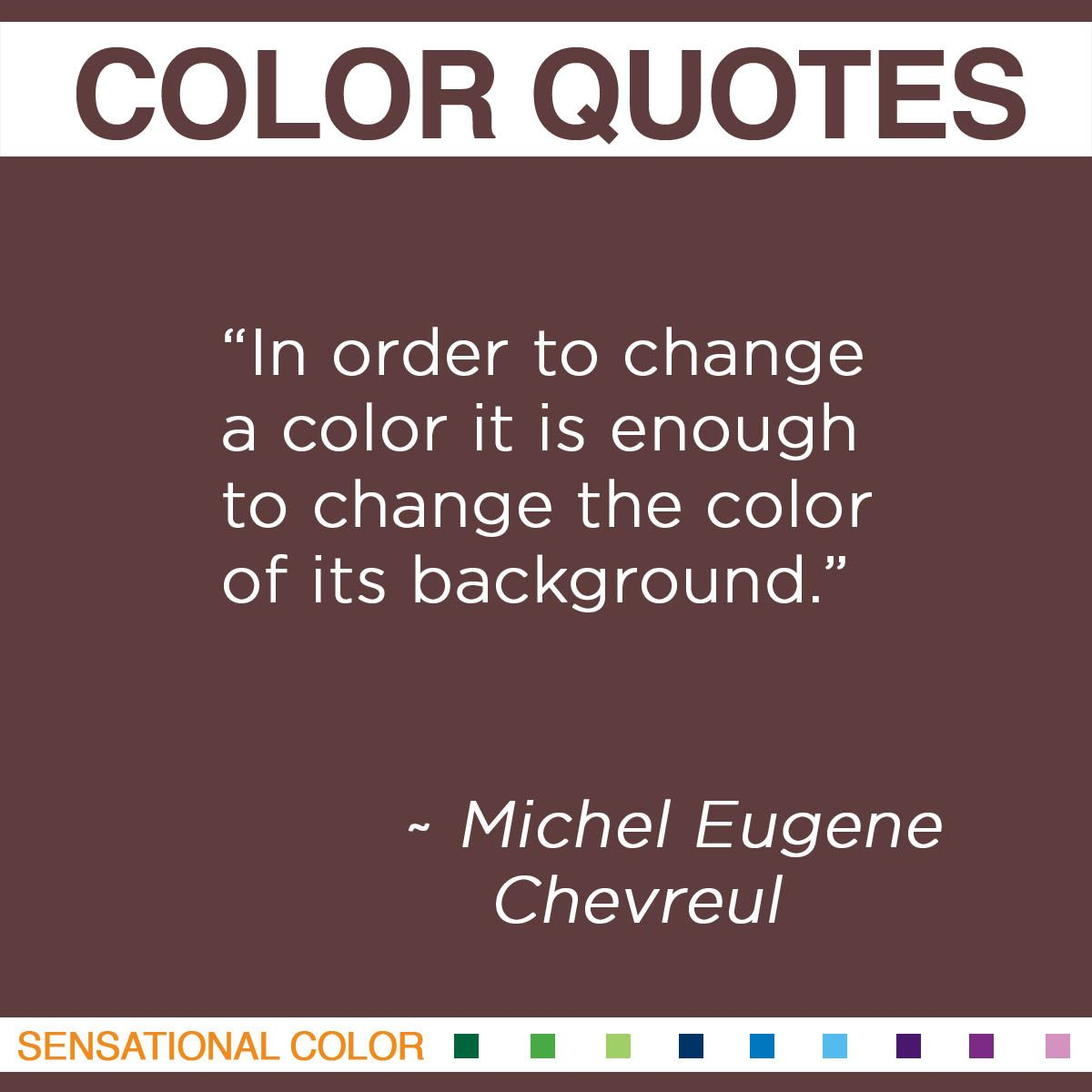 """In order to change a color it is enough to change the color of its background.""  - Michel Eugene Chevreul"