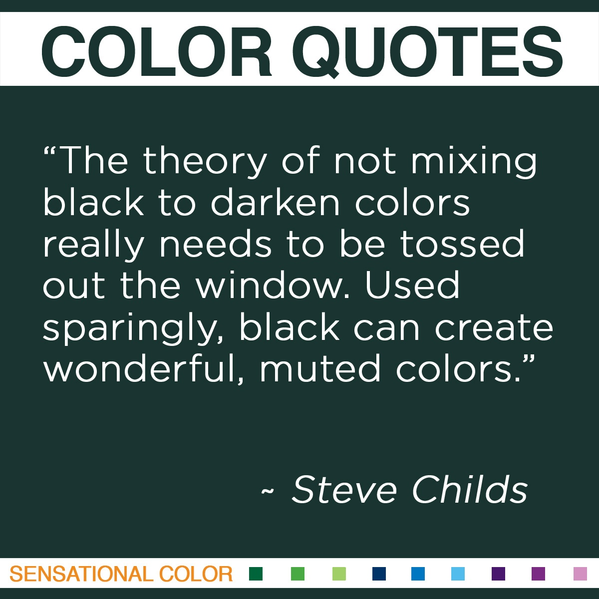 """The theory of not mixing black to darken colors really needs to be tossed out the window. Used sparingly, black can create wonderful, muted colors."" - Steve Childs"