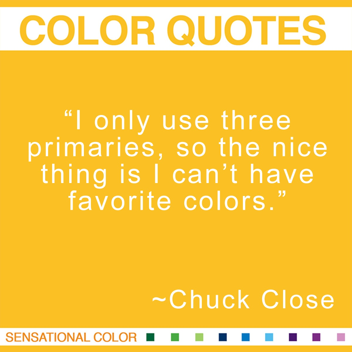 """I only use three primaries, so the nice thing is I can't have favorite colors."" - Chuck Close"