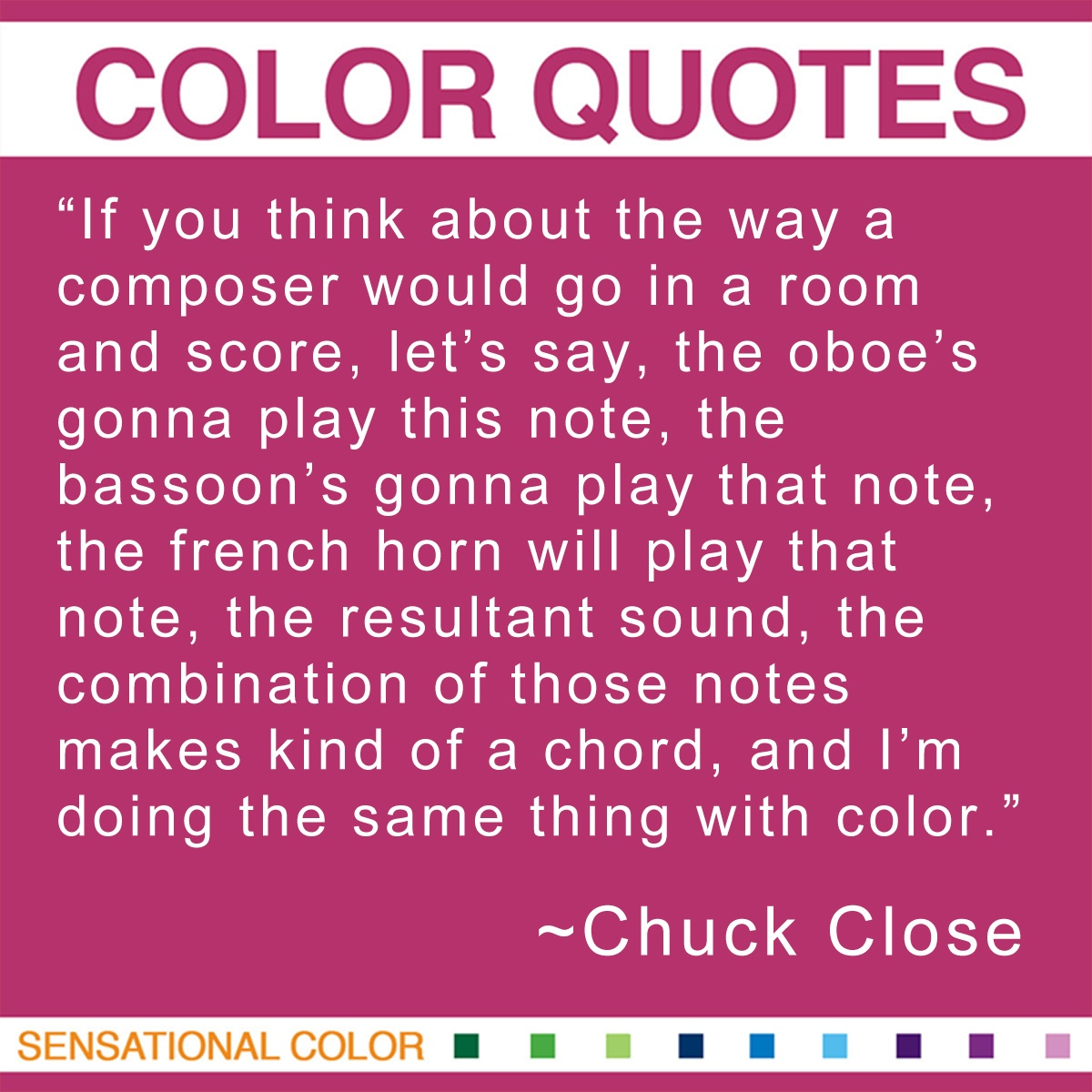 """If you think about the way a composer would go in a room and score, let's say, the oboe's gonna play this note, the bassoon's gonna play that note, the french horn will play that note, the resultant sound, the combination of those notes makes kind of a chord, and I'm doing the same thing with color."" - Chuck Close"