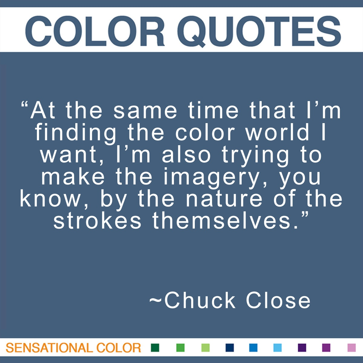 """At the same time that I'm finding the color world I want, I'm also trying to make the imagery, you know, by the nature of the strokes themselves."" - Chuck Close"