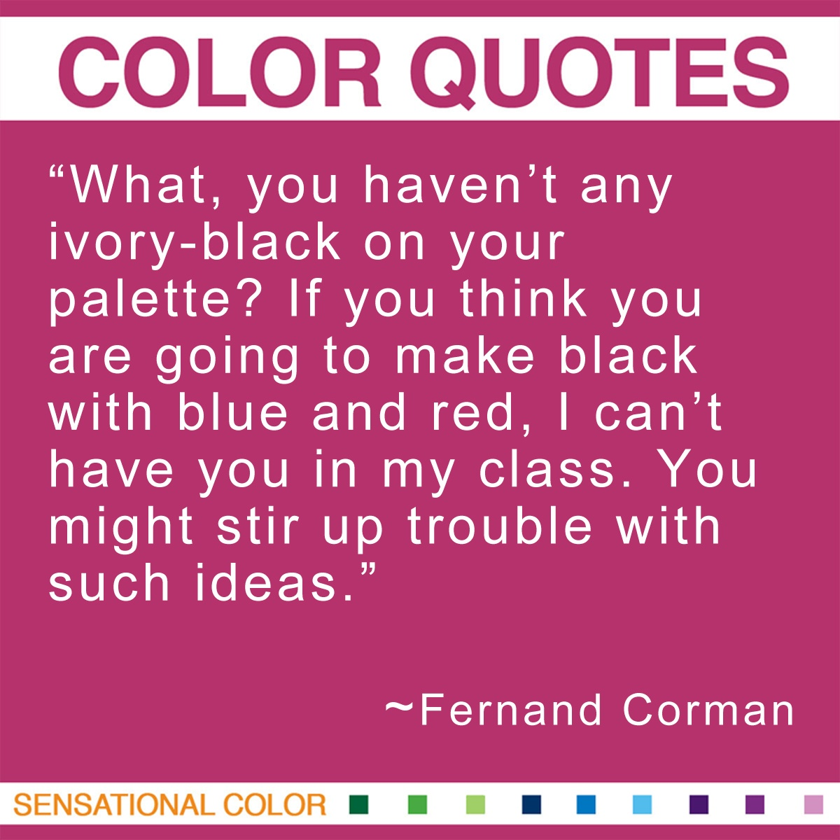 """What, you haven't any ivory-black on your palette? If you think you are going to make black with blue and red, I can't have you in my class. You might stir up trouble with such ideas."" - Fernand Cormon"