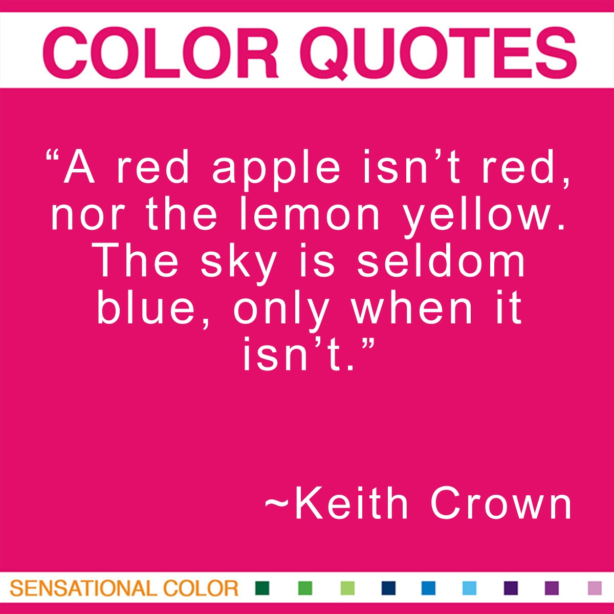 """A red apple isn't red, nor the lemon yellow. The sky is seldom blue, only when it isn't."" - Keith Crown"