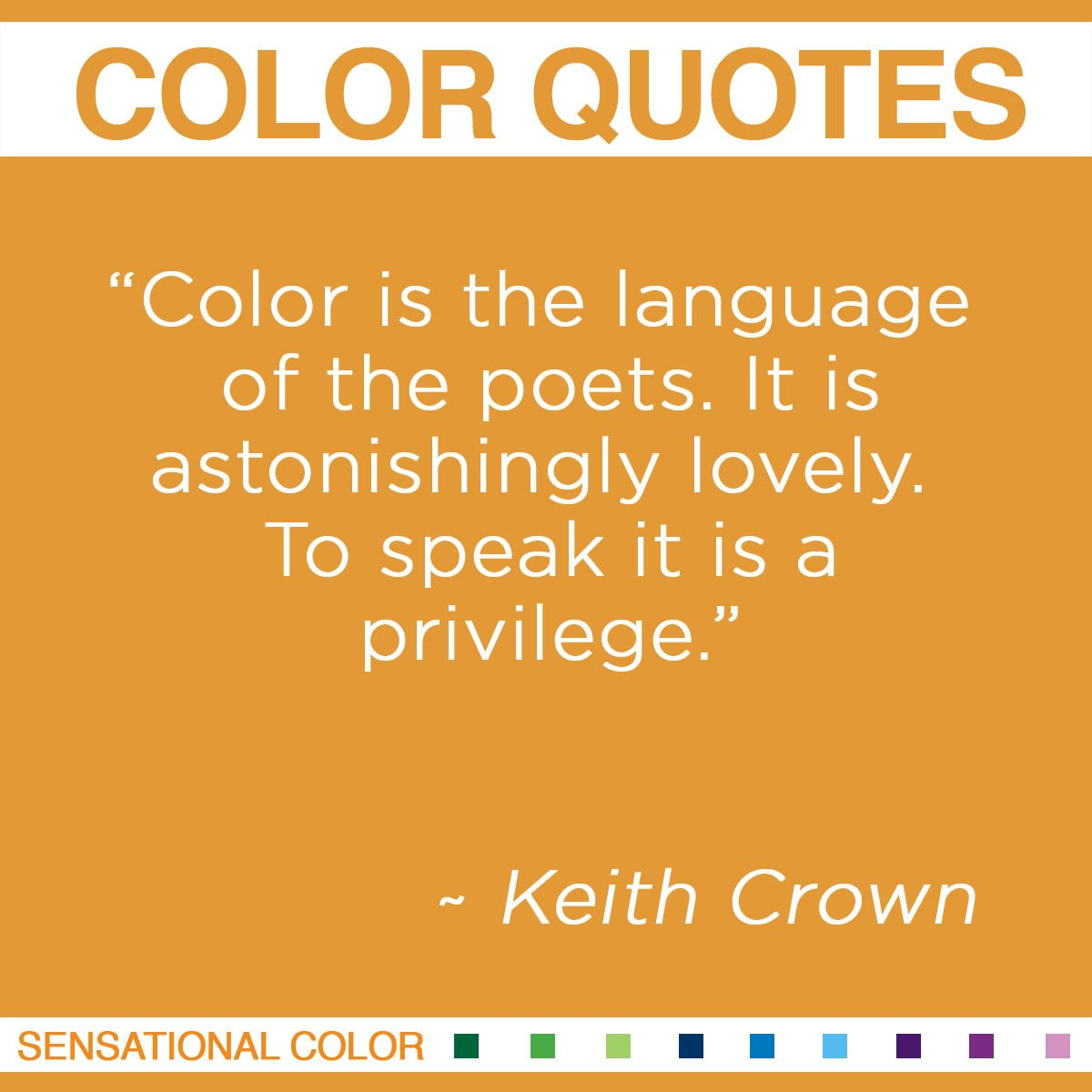 """Color is the language of the poets. It is astonishingly lovely. To speak it is a privilege."" - Keith Crown"