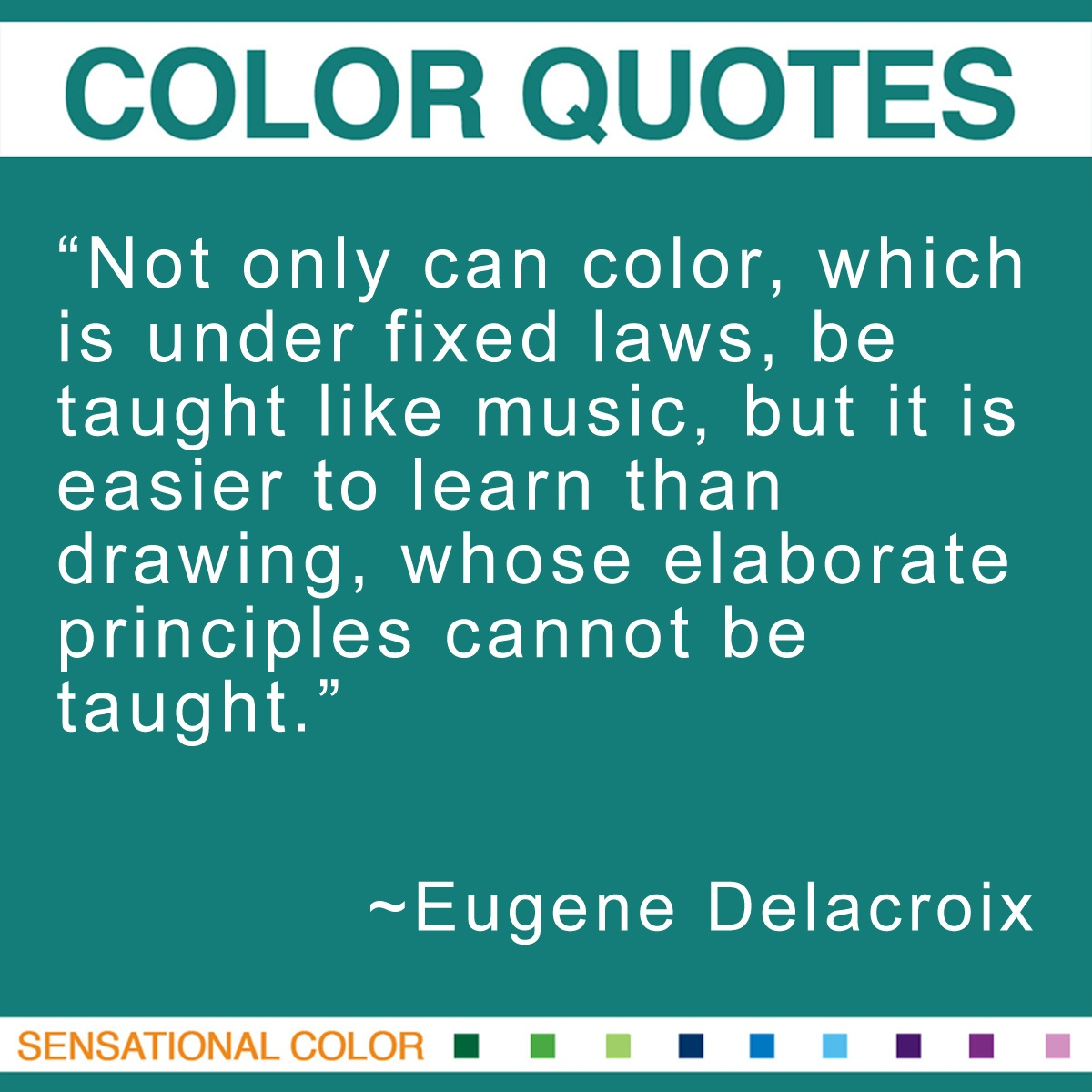 """Not only can color, which is under fixed laws, be taught like music, but it is easier to learn than drawing, whose elaborate principles cannot be taught."" - Eugene Delacroix"