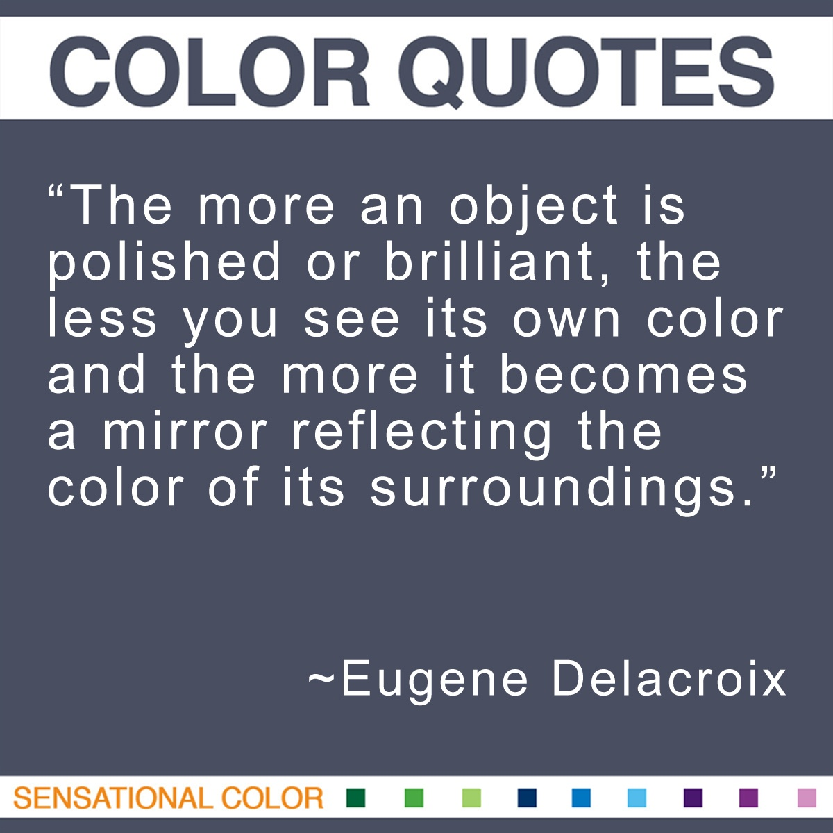"""The more an object is polished or brilliant, the less you see its own color and the more it becomes a mirror reflecting the color of its surroundings."" - Eugene Delacroix"