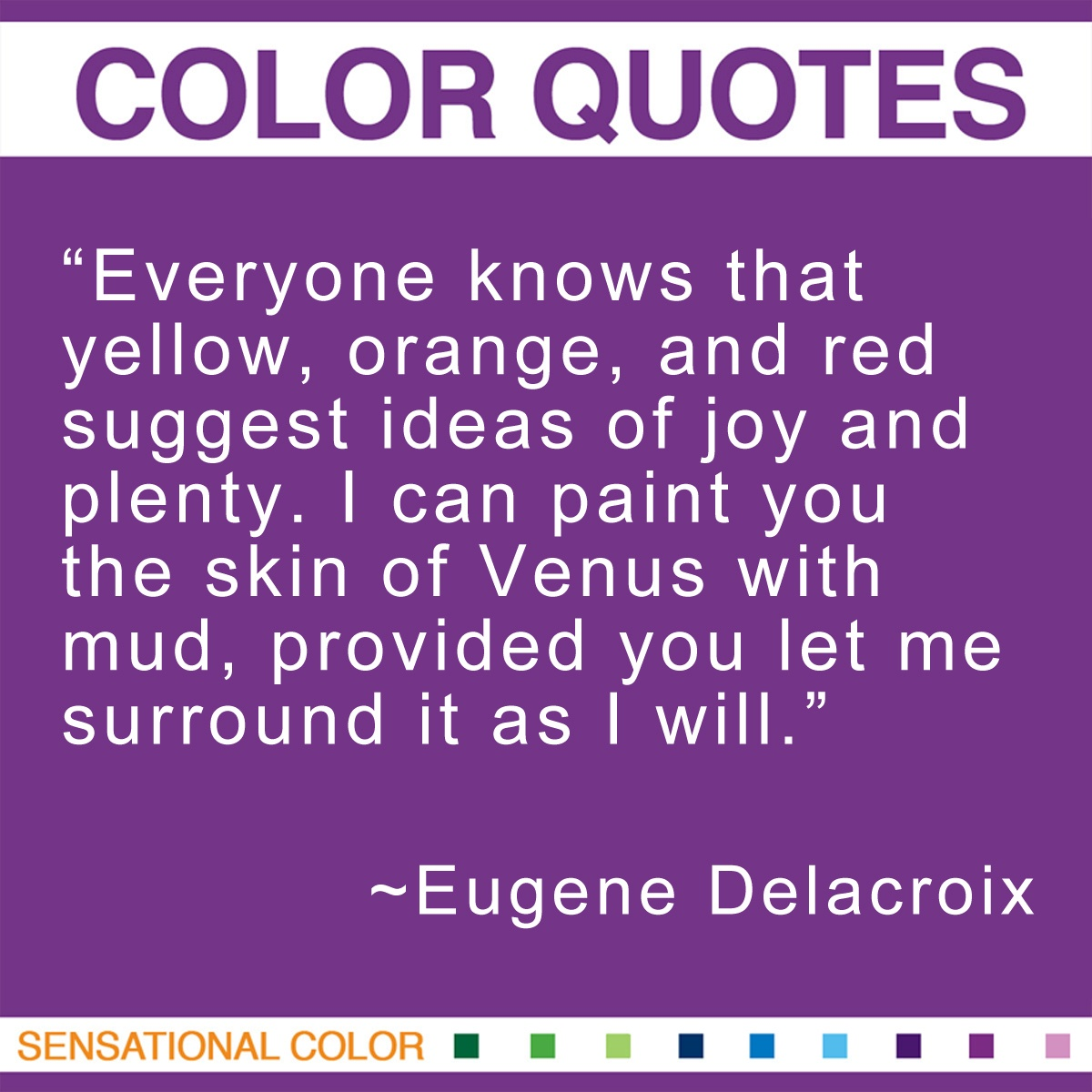 """Everyone knows that yellow, orange, and red suggest ideas of joy and plenty. I can paint you the skin of Venus with mud, provided you let me surround it as I will. "" - Eugene Delacroix"